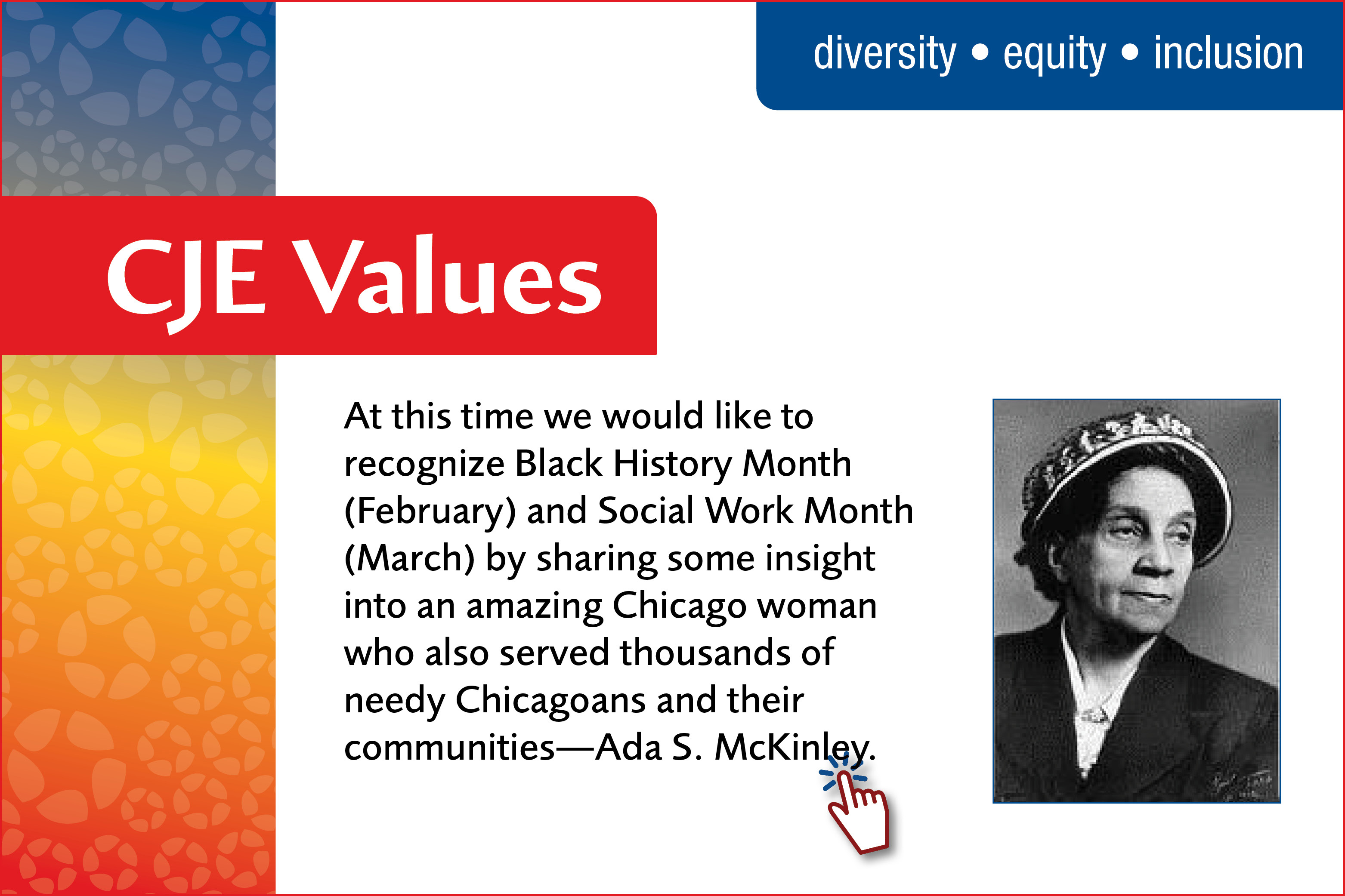 At this time we would like to recognize Black History Month (February) and Social Work Month (March) by sharing some insight into an amazing Chicago woman who also served thousands of needy Chicagoans and their communities—Ada S. McKinley